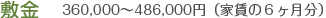 敷金 360,000~486,000(家賃の6ヶ月分)